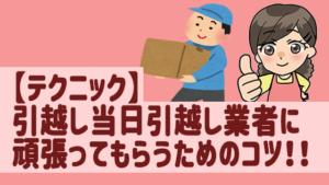 【テクニック】引越し当日引越し業者に頑張ってもらうためのコツ!!