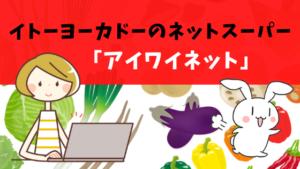 イトーヨーカドーのネットスーパー「アイワイネット」