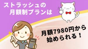 ストラッシュの月額制プランは月額7980円から始められる!