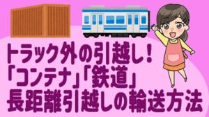 トラック外の引越し!「コンテナ」「鉄道」長距離引越しの輸送方法