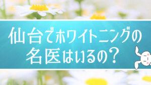 仙台でホワイトニングの名医はいるの?