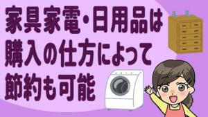 家具家電・日用品は購入の仕方によって節約も可能