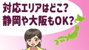 対応エリアはどこ?静岡や大阪もOK?