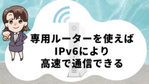 専用ルーターを使えばIPv6により高速で通信できる