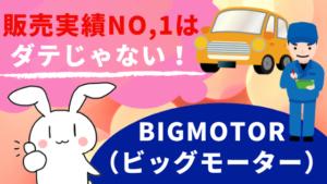 販売実績NO,1はダテじゃない!BIGMOTOR(ビッグモーター)