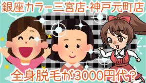 銀座カラー三宮店・神戸元町店。全身脱毛が3000円代?