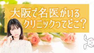 大阪で名医がいるクリニックってどこ?
