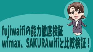 fujiwaifiの能力徹底検証、wimax、SAKURAwifiと比較検証!