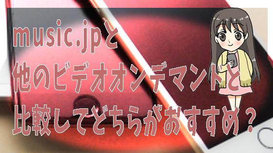 music.jpと他のビデオオンデマンドと比較してどちらがおすすめ?