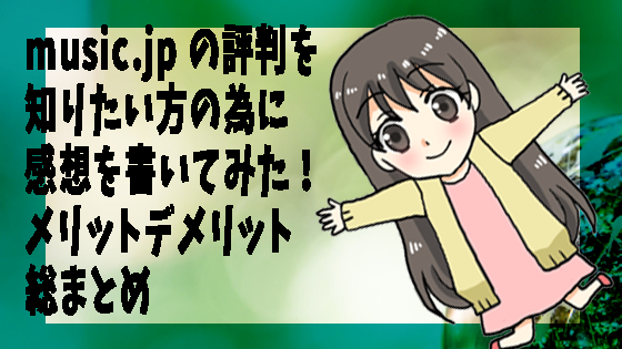 music.jp-の評判を知りたい方の為に感想を書いてみた!メリットデメリット総まとめ